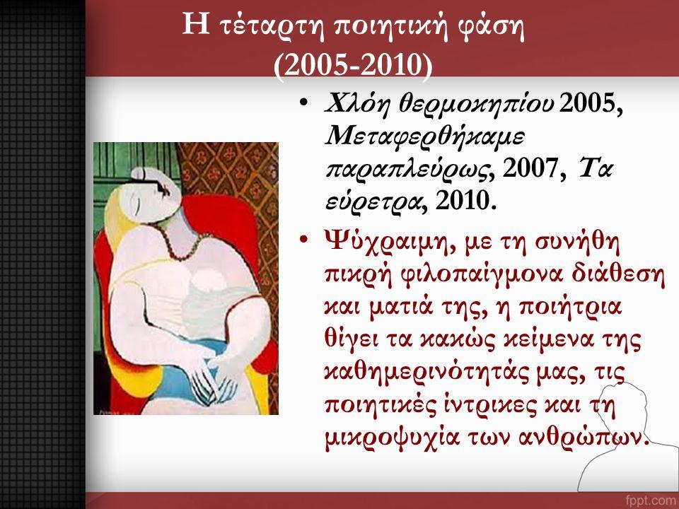 Η τέταρτη ποιητική φάση (2005-2010) •Χλόη θερμοκηπίου 2005, Μεταφερθήκαμε παραπλεύρως, 2007, Τα εύρετρα, 2010. •Ψύχραιμη, με τη συνήθη πικρή φιλοπαίγμ