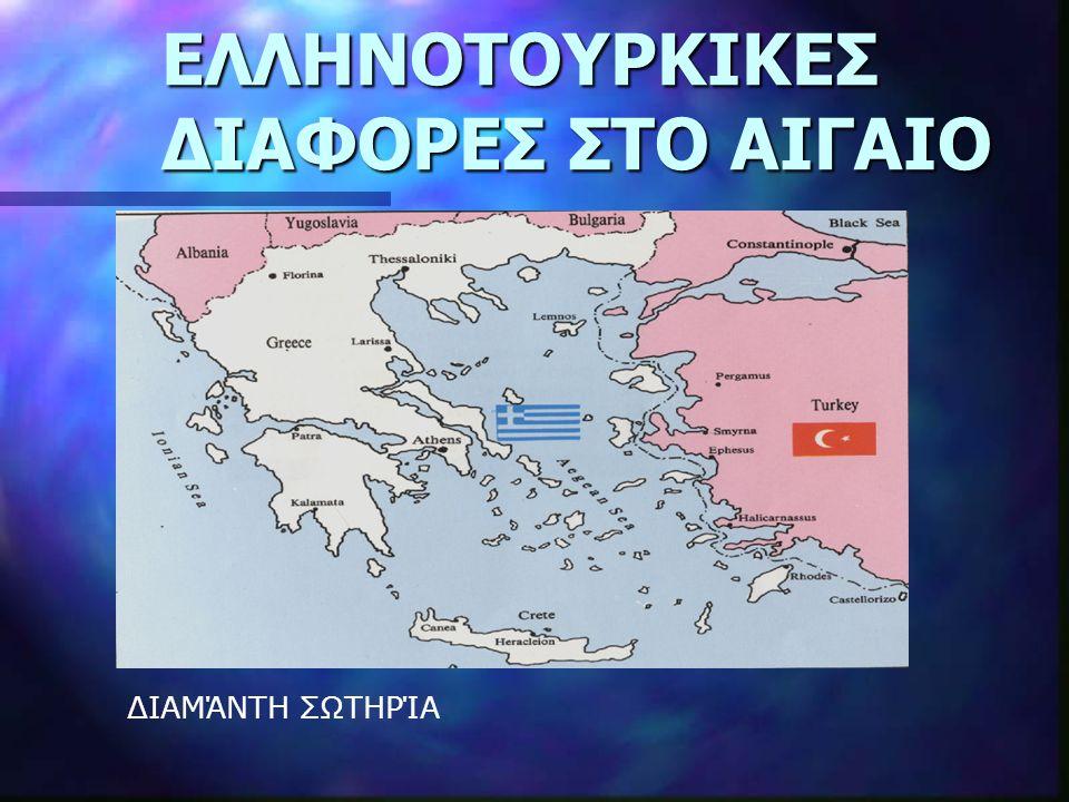 ΕΛΛΗΝΟΤΟΥΡΚΙΚΕΣ ΔΙΑΦΟΡΕΣ ΣΤΟ ΑΙΓΑΙΟ i. Καθεστώς Νησιών ii. FIR Αθήνας iii. Χωρικά Ύδατα