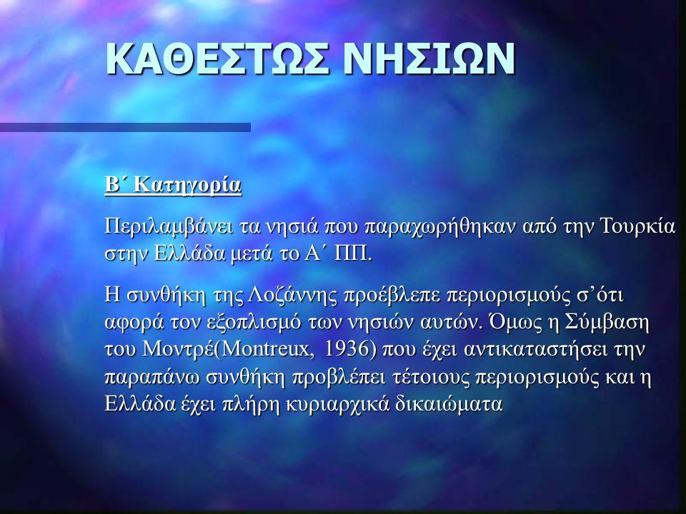 ΚΑΘΕΣΤΩΣ ΝΗΣΙΩΝ Β΄ Κατηγορία Περιλαμβάνει τα νησιά που παραχωρήθηκαν από την Τουρκία στην Ελλάδα μετά το Α΄ ΠΠ. Η συνθήκη της Λοζάννης προέβλεπε περιο