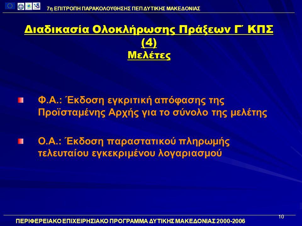 10 Διαδικασία Ολοκλήρωσης Πράξεων Γ΄ ΚΠΣ (4) Μελέτες Φ.Α.: Έκδοση εγκριτική απόφασης της Προϊσταμένης Αρχής για το σύνολο της μελέτης Ο.Α.: Έκδοση παραστατικού πληρωμής τελευταίου εγκεκριμένου λογαριασμού 7η ΕΠΙΤΡΟΠΗ ΠΑΡΑΚΟΛΟΥΘΗΣΗΣ ΠΕΠ ΔΥΤΙΚΗΣ ΜΑΚΕΔΟΝΙΑΣ ΠΕΡΙΦΕΡΕΙΑΚΟ ΕΠΙΧΕΙΡΗΣΙΑΚΟ ΠΡΟΓΡΑΜΜΑ ΔΥΤΙΚΗΣ ΜΑΚΕΔΟΝΙΑΣ 2000-2006