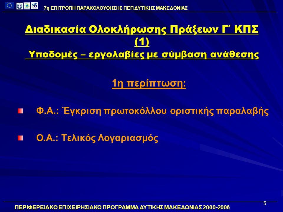 6 Διαδικασία Ολοκλήρωσης Πράξεων Γ΄ ΚΠΣ (1) Υποδομές – εργολαβίες με σύμβαση ανάθεσης 2η περίπτωση: Φ.Α.: Έγκριση πρωτοκόλλου προσωρινής παραλαβής Ο.Α.: Προτελικός Λογαριασμός 7η ΕΠΙΤΡΟΠΗ ΠΑΡΑΚΟΛΟΥΘΗΣΗΣ ΠΕΠ ΔΥΤΙΚΗΣ ΜΑΚΕΔΟΝΙΑΣ ΠΕΡΙΦΕΡΕΙΑΚΟ ΕΠΙΧΕΙΡΗΣΙΑΚΟ ΠΡΟΓΡΑΜΜΑ ΔΥΤΙΚΗΣ ΜΑΚΕΔΟΝΙΑΣ 2000-2006