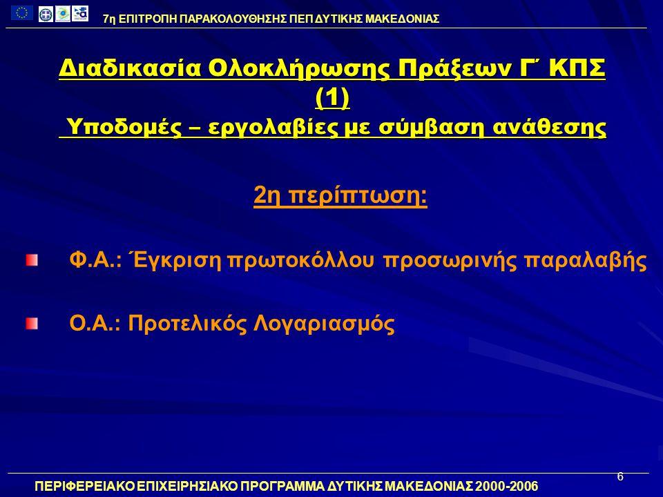 6 Διαδικασία Ολοκλήρωσης Πράξεων Γ΄ ΚΠΣ (1) Υποδομές – εργολαβίες με σύμβαση ανάθεσης 2η περίπτωση: Φ.Α.: Έγκριση πρωτοκόλλου προσωρινής παραλαβής Ο.Α