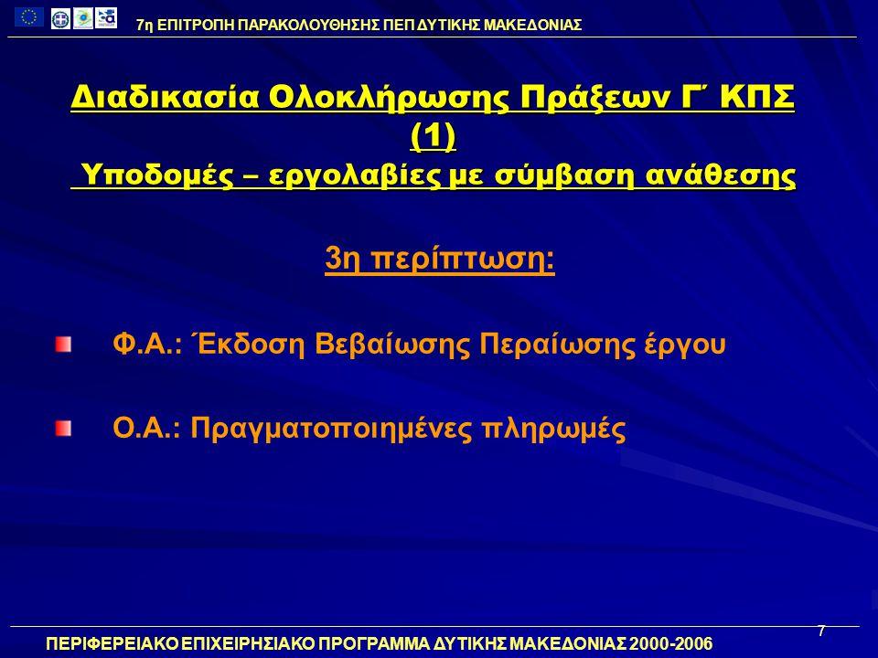7 Διαδικασία Ολοκλήρωσης Πράξεων Γ΄ ΚΠΣ (1) Υποδομές – εργολαβίες με σύμβαση ανάθεσης 3η περίπτωση: Φ.Α.: Έκδοση Βεβαίωσης Περαίωσης έργου Ο.Α.: Πραγματοποιημένες πληρωμές 7η ΕΠΙΤΡΟΠΗ ΠΑΡΑΚΟΛΟΥΘΗΣΗΣ ΠΕΠ ΔΥΤΙΚΗΣ ΜΑΚΕΔΟΝΙΑΣ ΠΕΡΙΦΕΡΕΙΑΚΟ ΕΠΙΧΕΙΡΗΣΙΑΚΟ ΠΡΟΓΡΑΜΜΑ ΔΥΤΙΚΗΣ ΜΑΚΕΔΟΝΙΑΣ 2000-2006