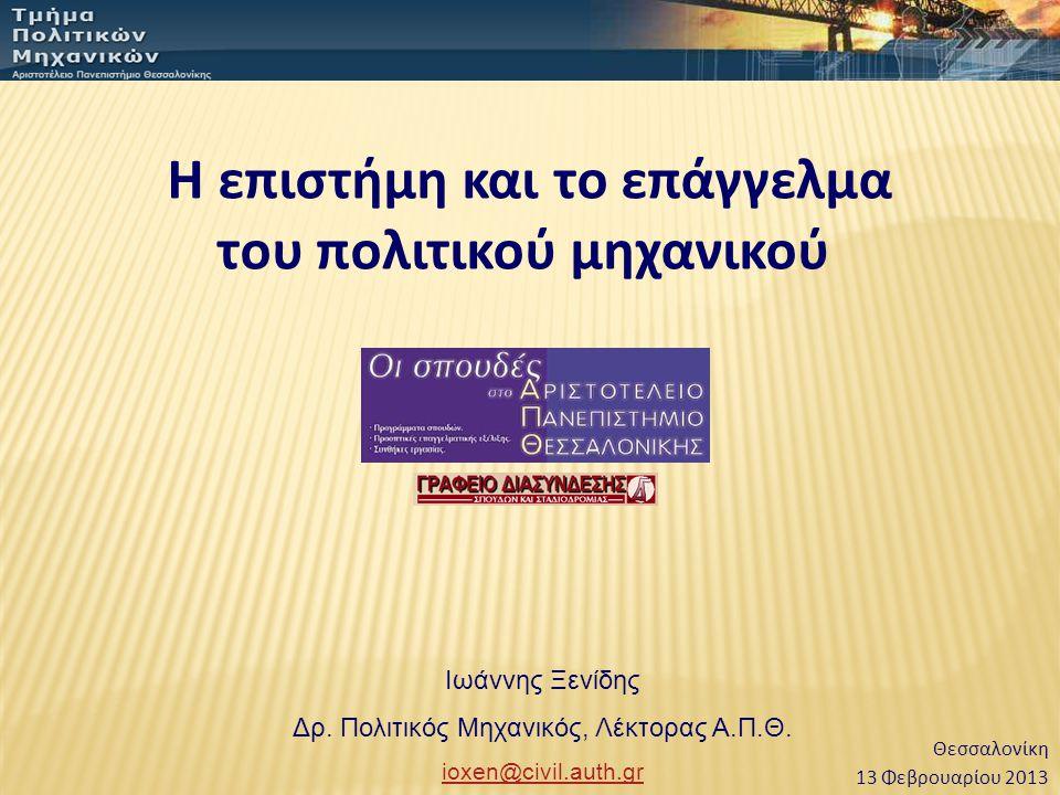 Ιωάννης Ξενίδης Δρ. Πολιτικός Μηχανικός, Λέκτορας Α.Π.Θ. ioxen@civil.auth.gr Η επιστήμη και το επάγγελμα του πολιτικού μηχανικού 13 Φεβρουαρίου 2013 Θ