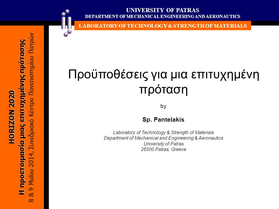 UNIVERSITY OF PATRAS DEPARTMENT OF MECHANICAL ENGINEERING AND AERONAUTICS LABORATORY OF TECHNOLOGY & STRENGTH OF MATERIALS HORIZON 2020 Η προετοιμασία μιας επιτυχημένης πρότασης 8 & 9 Μαΐου 2014, Συνεδριακό Κέντρο Πανεπιστημίου Πατρών Προϋποθέσεις για μια επιτυχημένη πρόταση by Sp.