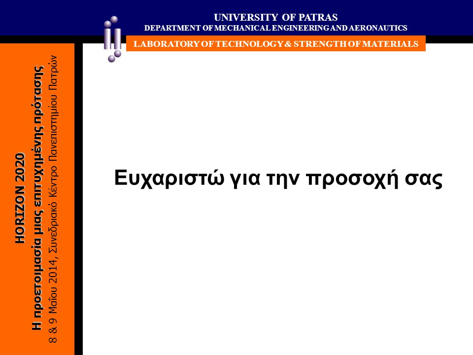 UNIVERSITY OF PATRAS DEPARTMENT OF MECHANICAL ENGINEERING AND AERONAUTICS LABORATORY OF TECHNOLOGY & STRENGTH OF MATERIALS HORIZON 2020 Η προετοιμασία μιας επιτυχημένης πρότασης 8 & 9 Μαΐου 2014, Συνεδριακό Κέντρο Πανεπιστημίου Πατρών Ευχαριστώ για την προσοχή σας