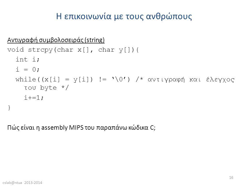 cslab@ntua 2013-2014 16 Αντιγραφή συμβολοσειράς (string) void strcpy(char x[], char y[]){ int i; i = 0; while((x[i] = y[i]) != '\0') /* αντιγραφή και έλεγχος του byte */ i+=1; } Πώς είναι η assembly MIPS του παραπάνω κώδικα C; Η επικοινωνία με τους ανθρώπους
