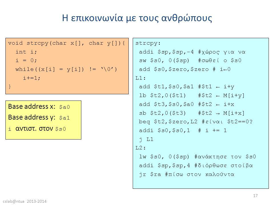 cslab@ntua 2013-2014 17 void strcpy(char x[], char y[]){ int i; i = 0; while((x[i] = y[i]) != '\0') i+=1; } Η επικοινωνία με τους ανθρώπους strcpy: addi $sp,$sp,-4 #χώρος για να sw $s0, 0($sp) #σωθεί ο $s0 add $s0,$zero,$zero # i←0 L1: add $t1,$s0,$a1 #$t1 ← i+y lb $t2,0($t1) #$t2 ← M[i+y] add $t3,$s0,$a0 #$t2 ← i+x sb $t2,0($t3) #$t2 → M[i+x] beq $t2,$zero,L2 #είναι $t2==0.