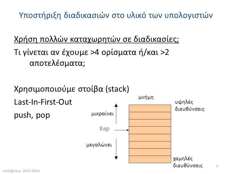 cslab@ntua 2013-2014 5 Χρήση πολλών καταχωρητών σε διαδικασίες; Τι γίνεται αν έχουμε >4 ορίσματα ή/και >2 αποτελέσματα; Χρησιμοποιούμε στοίβα (stack) Last-In-First-Out push, pop Υποστήριξη διαδικασιών στο υλικό των υπολογιστών χαμηλές διευθύνσεις υψηλές διευθύνσεις $sp μνήμη μεγαλώνει μικραίνει