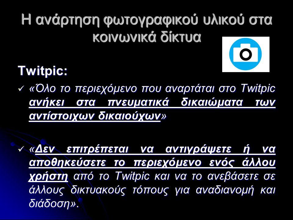 Η ανάρτηση φωτογραφικού υλικού στα κοινωνικά δίκτυα Twitpic:  «Όλο το περιεχόμενο που αναρτάται στο Twitpic ανήκει στα πνευματικά δικαιώματα των αντίστοιχων δικαιούχων»  «Δεν επιτρέπεται να αντιγράψετε ή να αποθηκεύσετε το περιεχόμενο ενός άλλου χρήστη από το Twitpic και να το ανεβάσετε σε άλλους δικτυακούς τόπους για αναδιανομή και διάδοση».