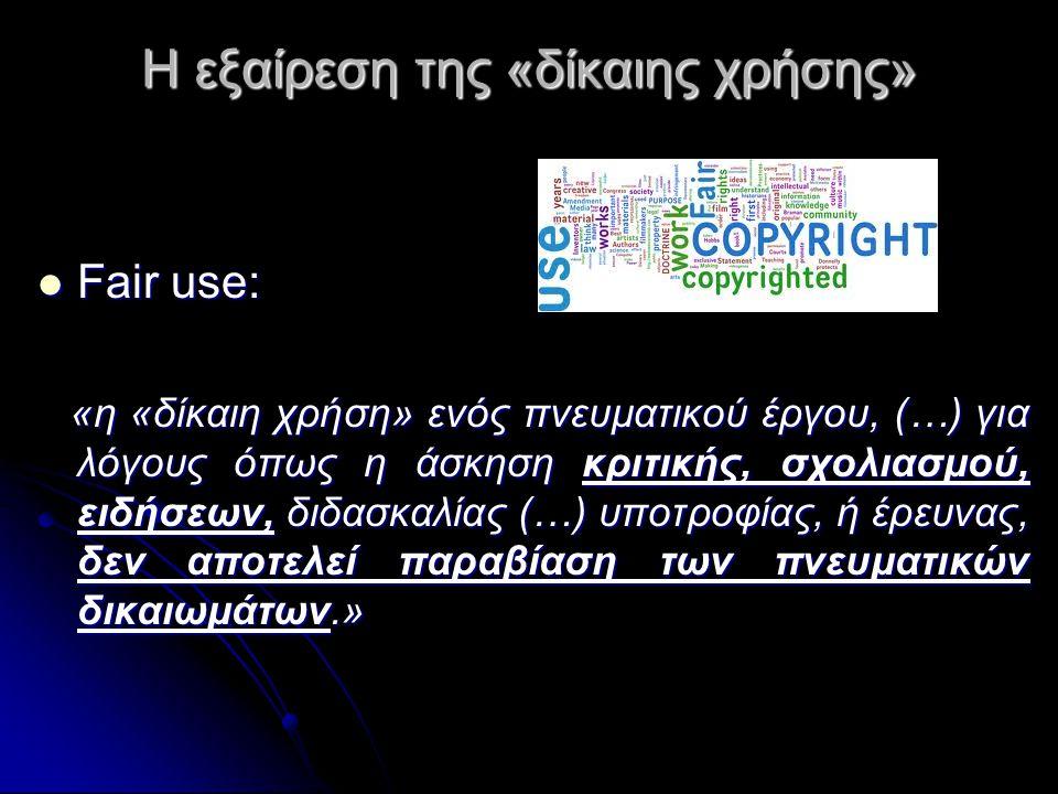Η εξαίρεση της «δίκαιης χρήσης»  Fair use: «η «δίκαιη χρήση» ενός πνευματικού έργου, (…) για λόγους όπως η άσκηση κριτικής, σχολιασμού, ειδήσεων, διδασκαλίας (…) υποτροφίας, ή έρευνας, δεν αποτελεί παραβίαση των πνευματικών δικαιωμάτων.» «η «δίκαιη χρήση» ενός πνευματικού έργου, (…) για λόγους όπως η άσκηση κριτικής, σχολιασμού, ειδήσεων, διδασκαλίας (…) υποτροφίας, ή έρευνας, δεν αποτελεί παραβίαση των πνευματικών δικαιωμάτων.»