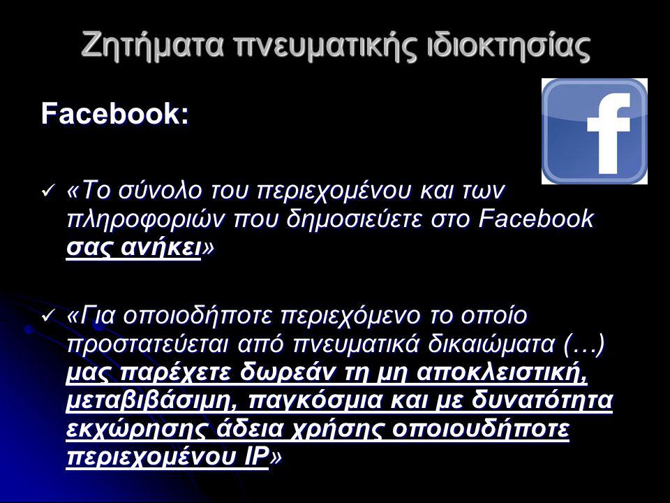 Ζητήματα πνευματικής ιδιοκτησίας Facebook:  «Το σύνολο του περιεχομένου και των πληροφοριών που δημοσιεύετε στο Facebook σας ανήκει»  «Για οποιοδήποτε περιεχόμενο το οποίο προστατεύεται από πνευματικά δικαιώματα (…) μας παρέχετε δωρεάν τη μη αποκλειστική, μεταβιβάσιμη, παγκόσμια και με δυνατότητα εκχώρησης άδεια χρήσης οποιουδήποτε περιεχομένου IP»