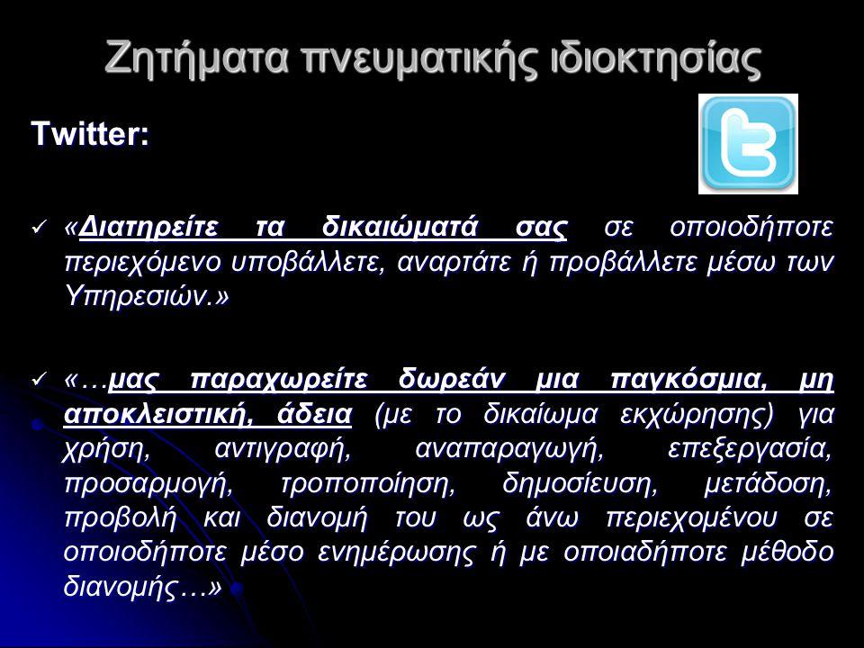 Ζητήματα πνευματικής ιδιοκτησίας Τwitter:  «Διατηρείτε τα δικαιώματά σας σε οποιοδήποτε περιεχόμενο υποβάλλετε, αναρτάτε ή προβάλλετε μέσω των Υπηρεσιών.»  «…μας παραχωρείτε δωρεάν μια παγκόσμια, μη αποκλειστική, άδεια (με το δικαίωμα εκχώρησης) για χρήση, αντιγραφή, αναπαραγωγή, επεξεργασία, προσαρμογή, τροποποίηση, δημοσίευση, μετάδοση, προβολή και διανομή του ως άνω περιεχομένου σε οποιοδήποτε μέσο ενημέρωσης ή με οποιαδήποτε μέθοδο διανομής…»