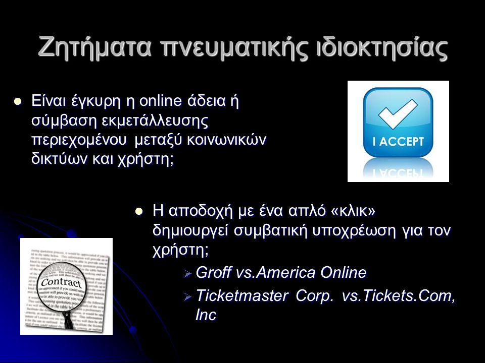 Ζητήματα πνευματικής ιδιοκτησίας  Είναι έγκυρη η online άδεια ή σύμβαση εκμετάλλευσης περιεχομένου μεταξύ κοινωνικών δικτύων και χρήστη;  Η αποδοχή με ένα απλό «κλικ» δημιουργεί συμβατική υποχρέωση για τον χρήστη;  Groff vs.America Online  Ticketmaster Corp.