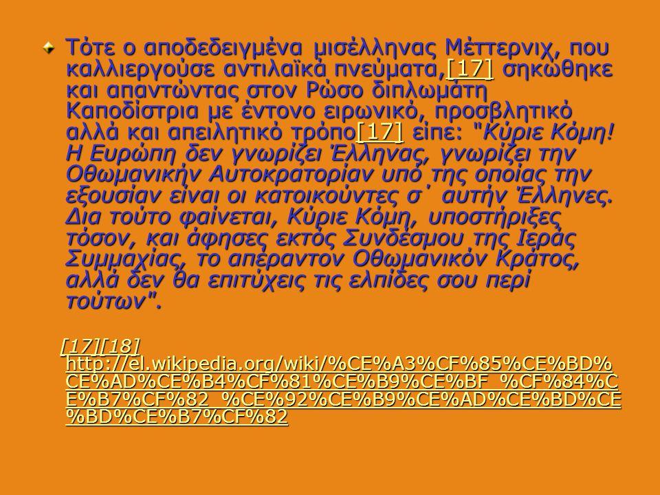 Τότε ο αποδεδειγμένα μισέλληνας Μέττερνιχ, που καλλιεργούσε αντιλαϊκά πνεύματα,[17] σηκώθηκε και απαντώντας στον Ρώσο διπλωμάτη Καποδίστρια με έντονο