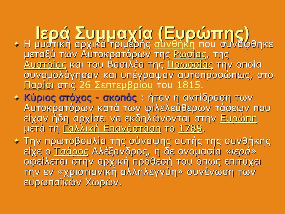 Ιερά Συμμαχία (Ευρώπης) Η μυστική αρχικά τριμερής συνάφθηκε μεταξύ των Αυτοκρατόρων της Ρωσίας, της Αυστρίας και του Βασιλέα της Πρωσσίας την οποία συ