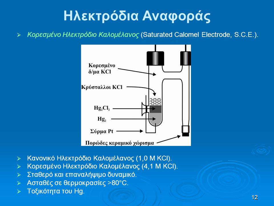 12 Ηλεκτρόδια Αναφοράς   Κορεσμένο Ηλεκτρόδιο Καλομέλανος (Saturated Calomel Electrode, S.C.E.).   Κανονικό Ηλεκτρόδιο Καλομέλανος (1,0 Μ KCl). 