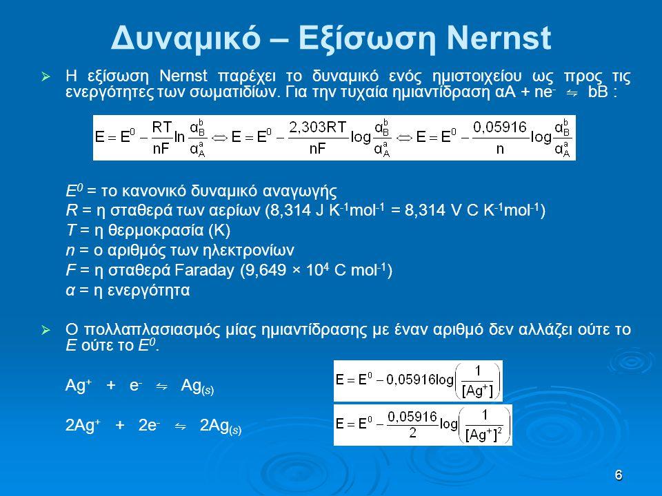 7 Δυναμικό – Εξίσωση Nernst   Η εξίσωση Nernst για το δυναμικό του στοιχείου: 2Ag + (aq) + 2e - ⇋ 2Ag (s) Κάθοδος(+): αναγωγήΕ 0 + = + 0,799 V Cd (s) ⇋ Cd 2+ (aq) + 2e - Άνοδος(-): οξείδωσηE 0 - = − 0,402 V Cd (s) + 2Ag + (aq) ⇋ Cd 2+ (aq) + 2Ag (s)   Ε στοιχείου = Ε + − Ε -   Άρα Ε στοιχείου = Ε + − Ε - = 0,781 – (− 0,461) = + 1,242 V   Το ότι το δυναμικό του στοιχείου είναι θετικό σημαίνει ότι η αντίδραση είναι αυθόρμητη όπως είναι γραμμένη.