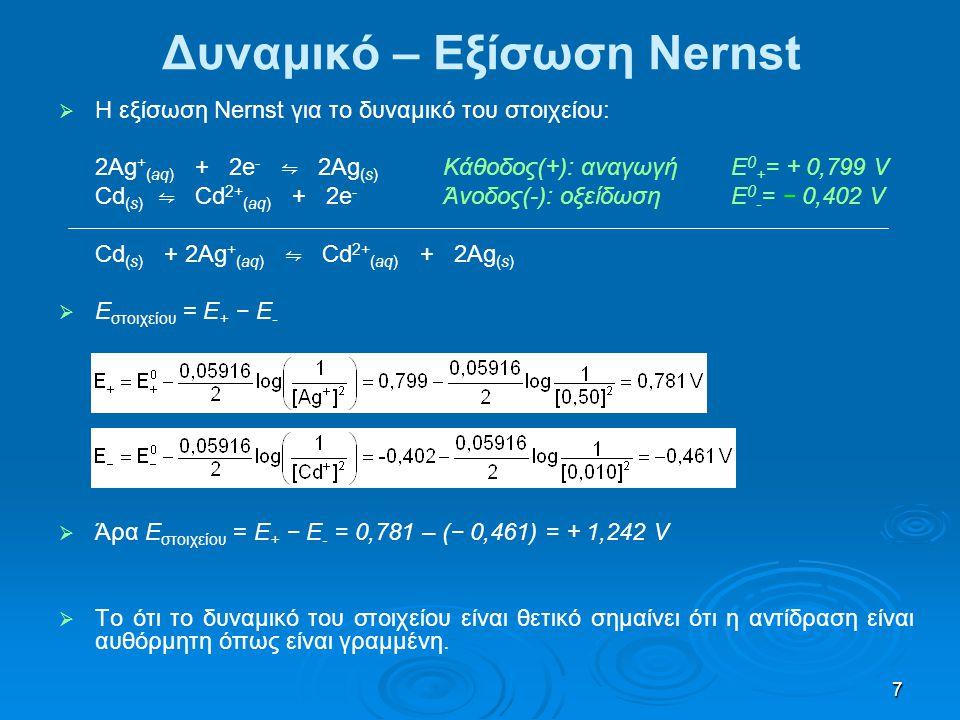 7 Δυναμικό – Εξίσωση Nernst   Η εξίσωση Nernst για το δυναμικό του στοιχείου: 2Ag + (aq) + 2e - ⇋ 2Ag (s) Κάθοδος(+): αναγωγήΕ 0 + = + 0,799 V Cd (s
