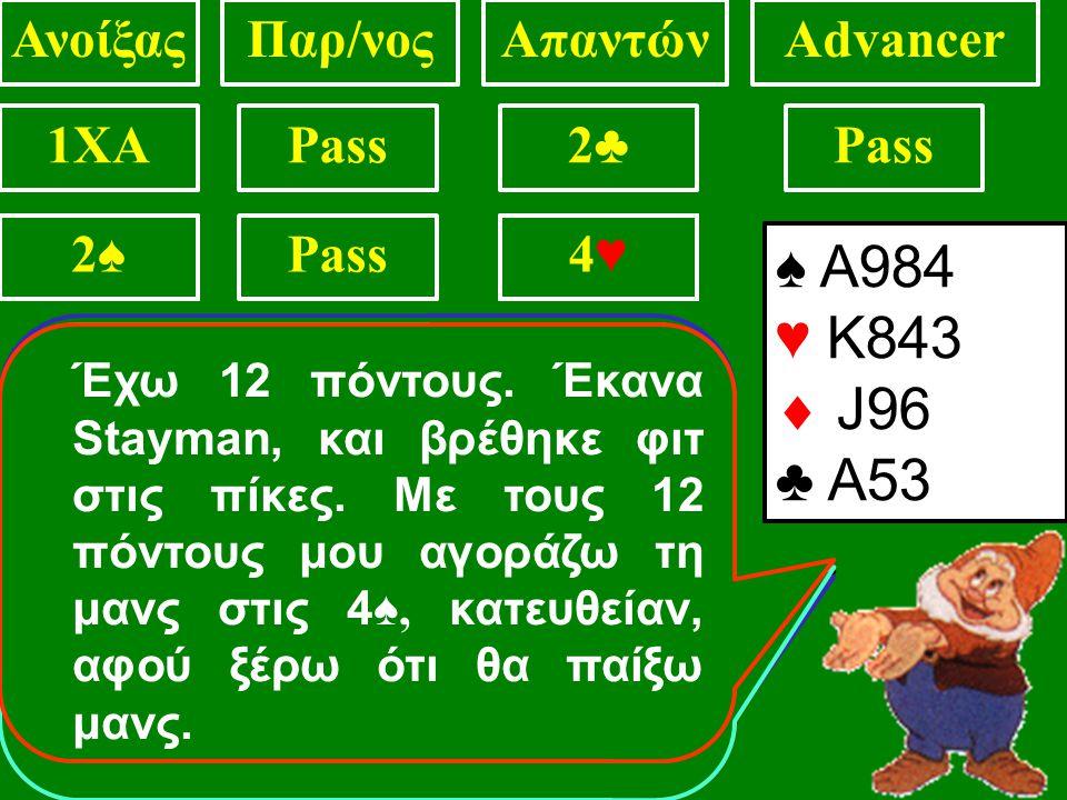 ♠ ΑJ984 ♥ 1075  K93 ♣ 84 ΑνοίξαςΠαρ/νοςΑπαντώνAdvancer 1XAPass2♣2♣ ?2♥2♥2♦2♦2♠2♠ 2♠2♠3♠3♠2♠2♠ ♠ ΑJ984 ♥ Κ75  K93 ♣ 84 3♠3♠ ♠ ΑJ984 ♥ Κ75  K93 ♣ 84 4♠4♠ ♠ ΑJ984 ♥ Κ75  K93 ♣ 84 3♠ Έχω 12 πόντους.