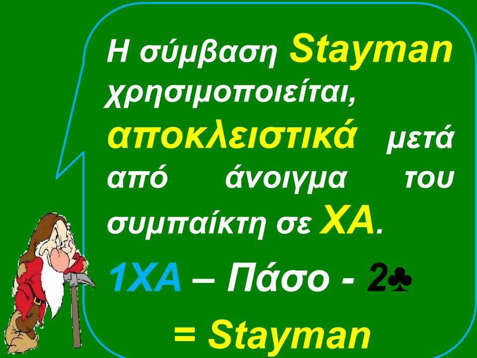 Η σύμβαση Stayman χρησιμοποιείται, αποκλειστικά μετά από άνοιγμα του συμπαίκτη σε ΧΑ.