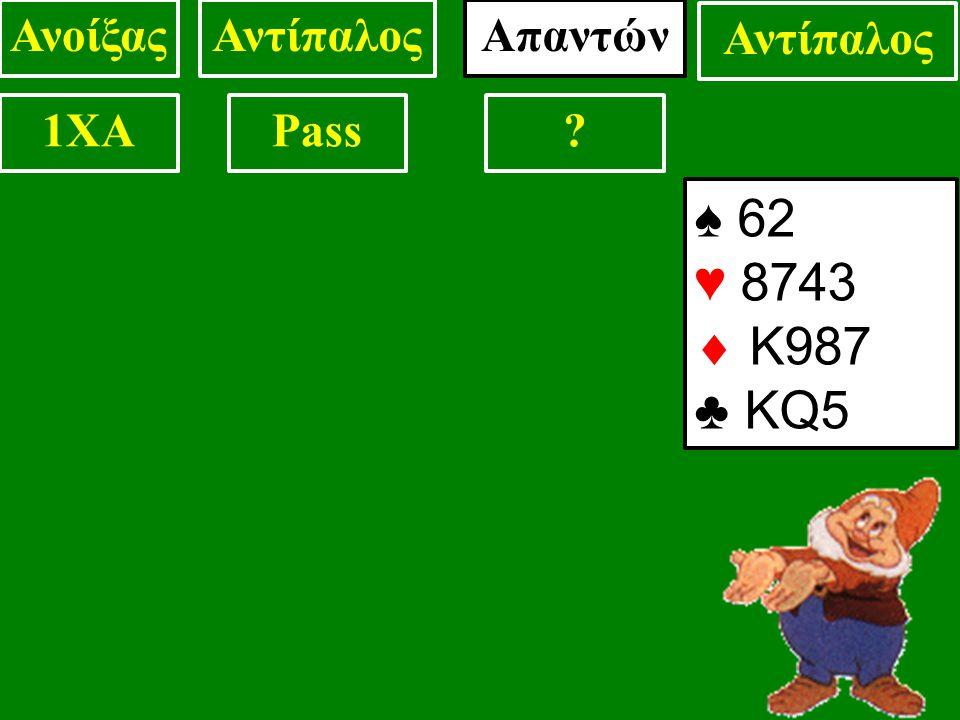 ♠ 62 ♥ 8743  Κ987 ♣ KQ5 ΑνοίξαςΑντίπαλοςΑπαντών Αντίπαλος 1XAPass