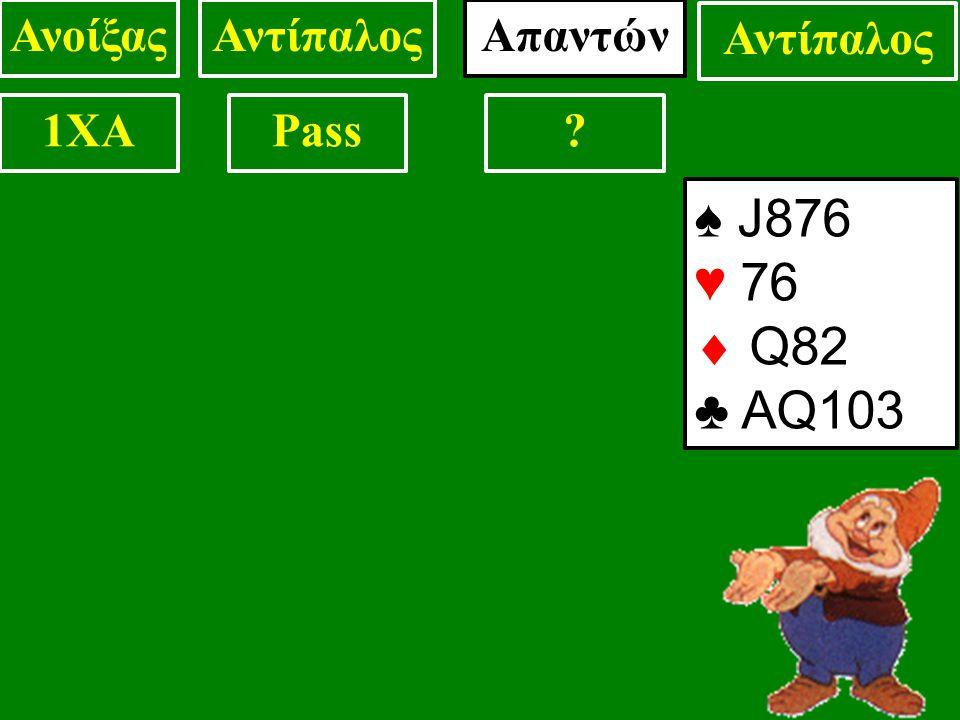 ♠ J876 ♥ 76  Q82 ♣ AQ103 ΑνοίξαςΑντίπαλος 1XAPass Απαντών