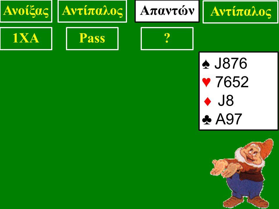 ♠ J876 ♥ 7652  J8 ♣ A97 ΑνοίξαςΑντίπαλος 1XAPass? Απαντών