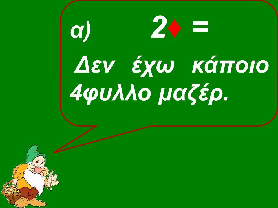α) 2♦ = Δεν έχω κάποιο 4φυλλο μαζέρ.