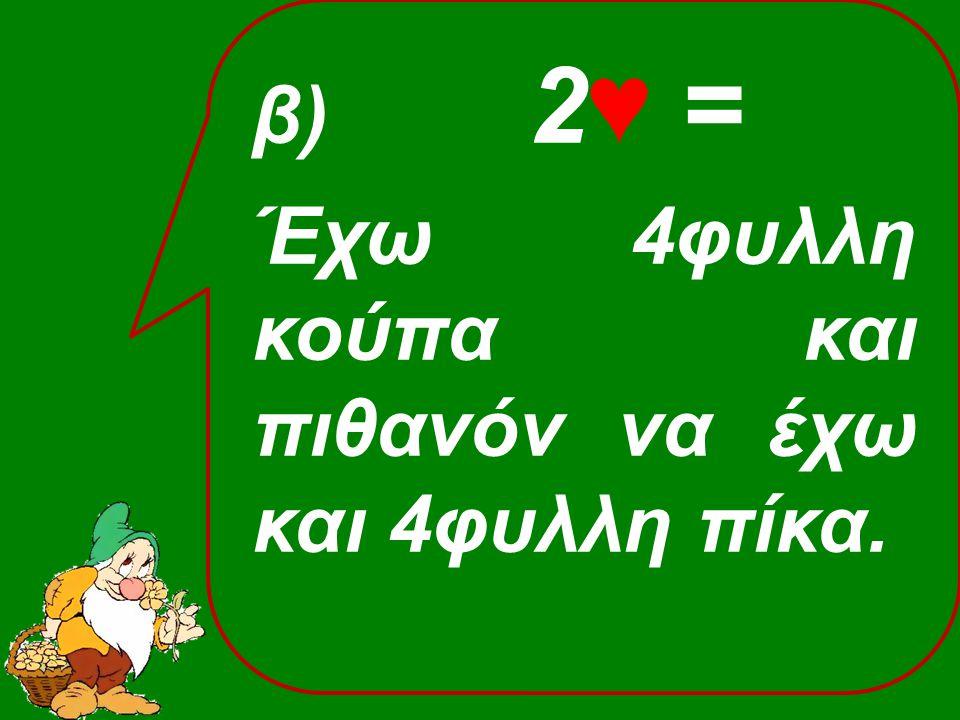 β) 2♥ = Έχω 4φυλλη κούπα και πιθανόν να έχω και 4φυλλη πίκα.