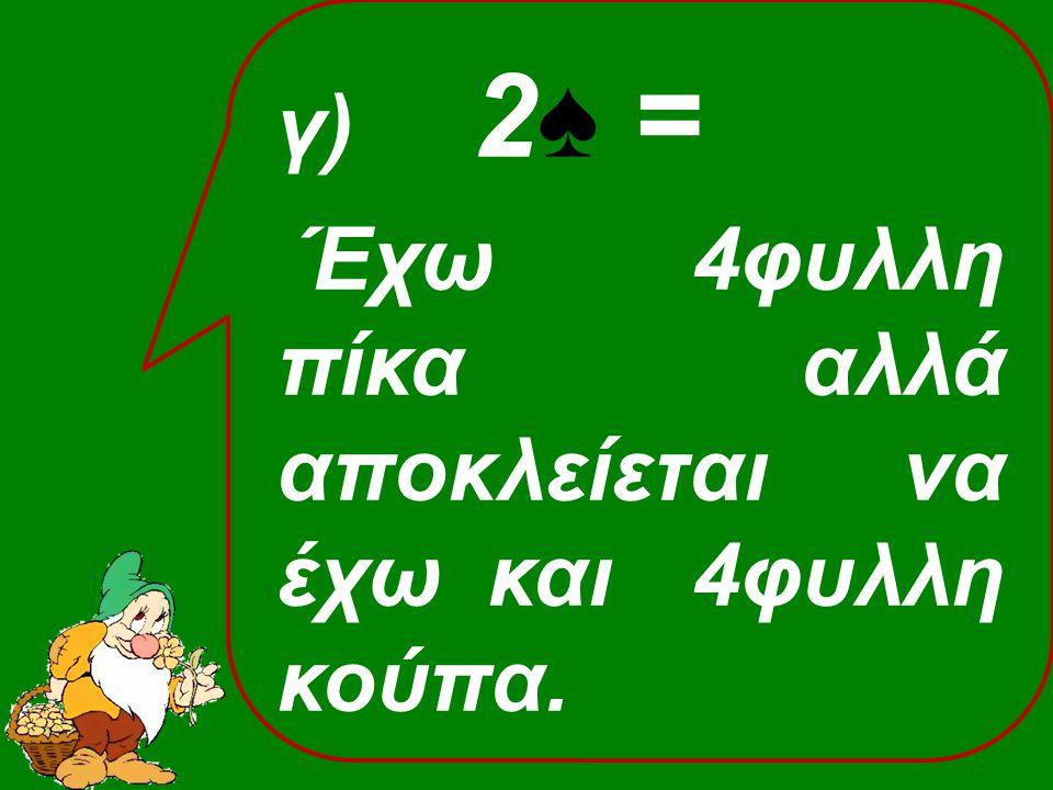 γ) 2♠ = Έχω 4φυλλη πίκα αλλά αποκλείεται να έχω και 4φυλλη κούπα.