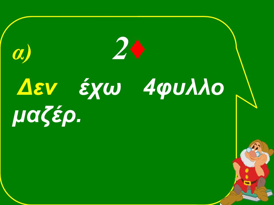 α) 2♦ Δεν έχω 4φυλλο μαζέρ.