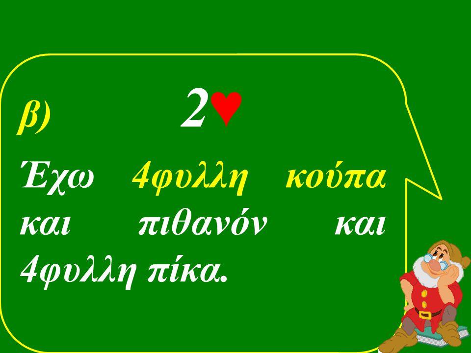 β) 2♥ Έχω 4φυλλη κούπα και πιθανόν και 4φυλλη πίκα.
