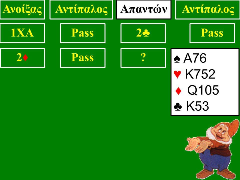 1XAPass2♣2♣ ? 2♦2♦ ΑνοίξαςΑντίπαλος ♠ Α76 ♥ Κ752  Q105 ♣ Κ53 Απαντών