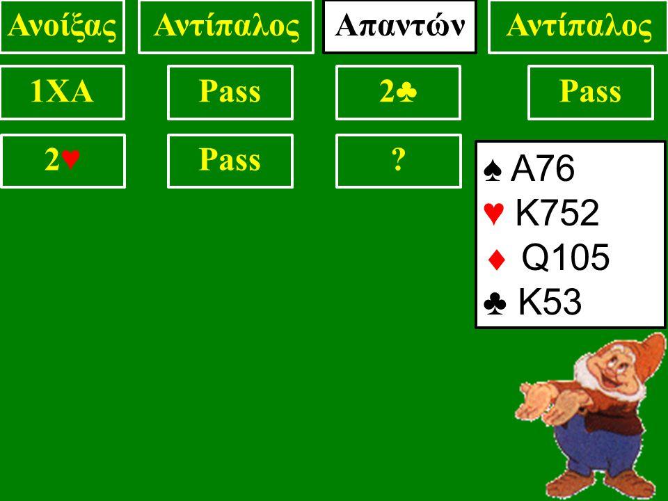 1XAPass2♣2♣ ? 2♥2♥ ΑνοίξαςΑντίπαλος ♠ Α76 ♥ Κ752  Q105 ♣ Κ53 Απαντών