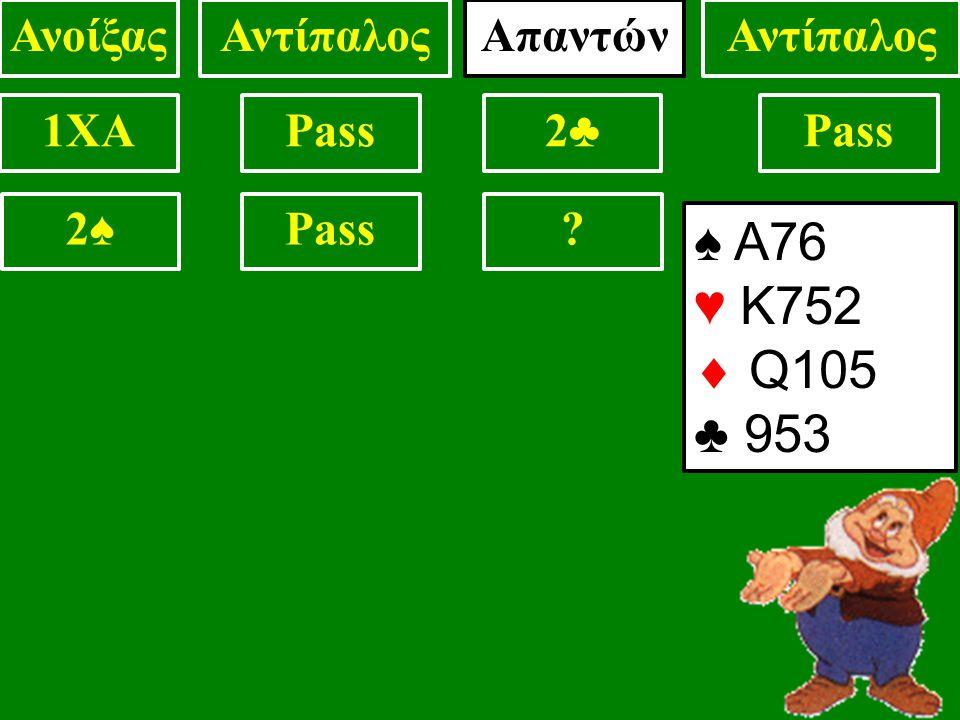 1XAPass2♣2♣ 2♠2♠ ΑνοίξαςΑντίπαλος ♠ Α76 ♥ Κ752  Q105 ♣ 953 Απαντών