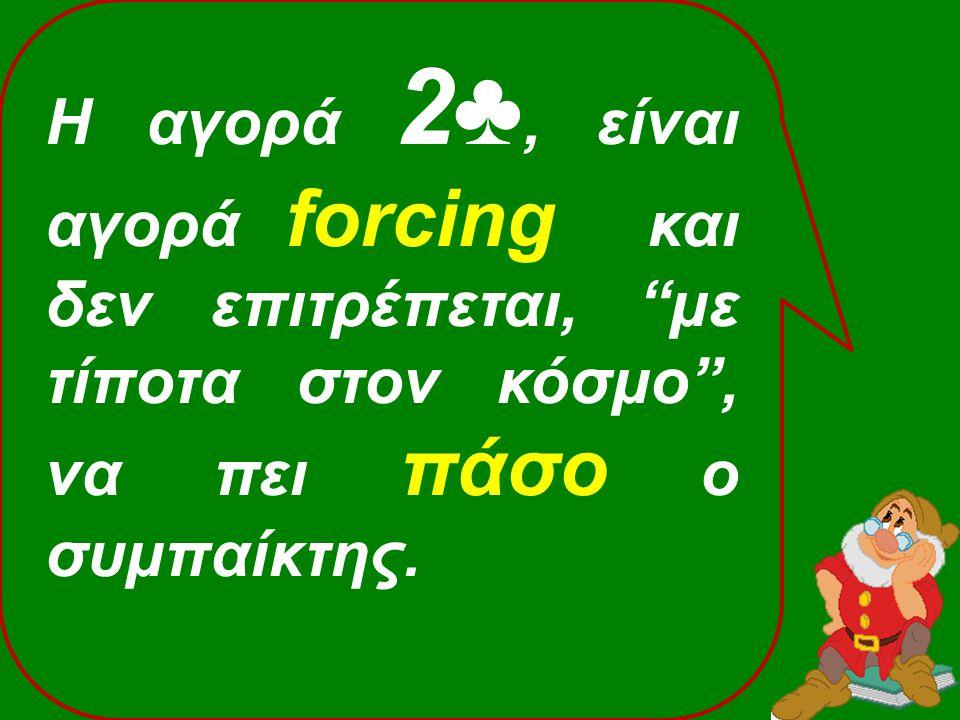 Η αγορά 2♣, είναι αγορά forcing και δεν επιτρέπεται, με τίποτα στον κόσμο , να πει πάσο ο συμπαίκτης.