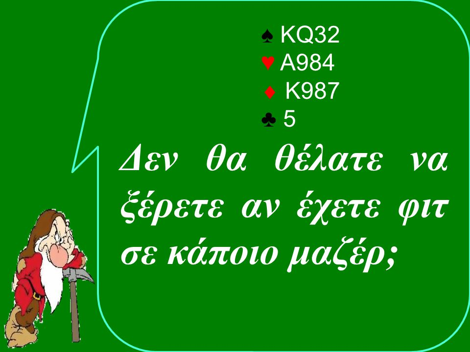 ♠ AQ43 ♥ A542  72 ♣ J72 ΑνοίξαςΑντίπαλος 1XAPass? Απαντών