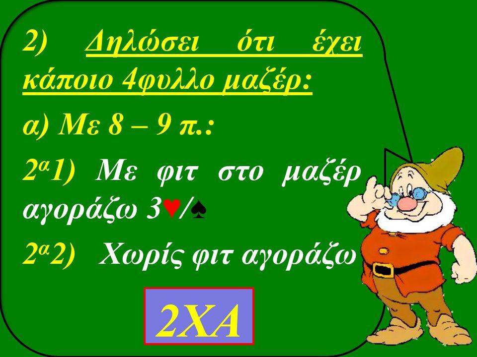 2) Δηλώσει ότι έχει κάποιο 4φυλλο μαζέρ: α) Με 8 – 9 π.: 2 α 1) Με φιτ στο μαζέρ αγοράζω 3♥/ ♠ 2 α 2) Xωρίς φιτ αγοράζω 2ΧΑ