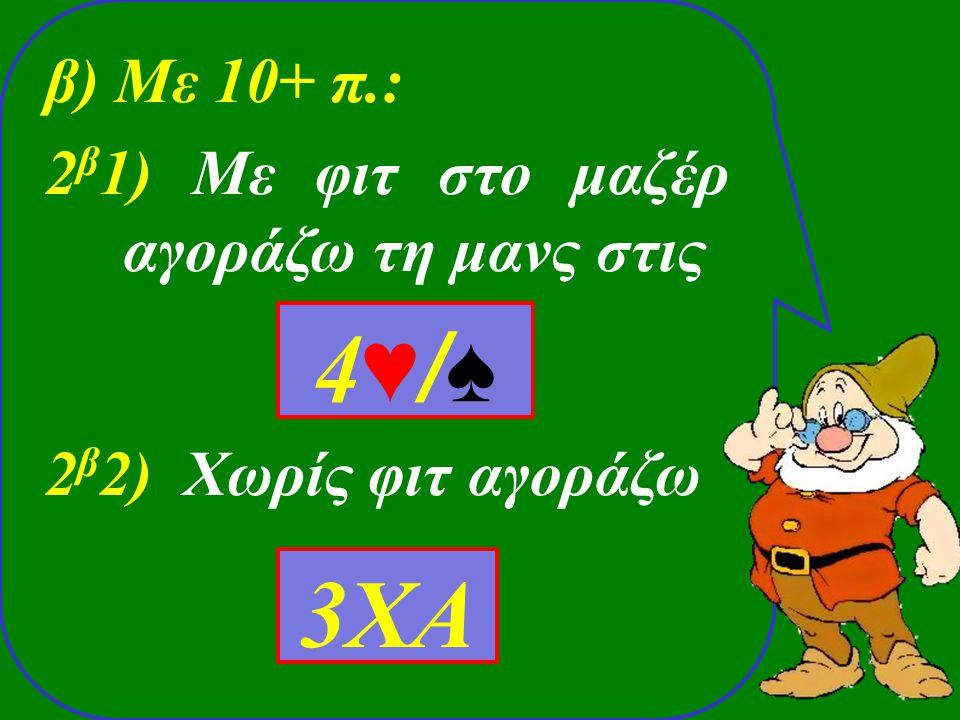 β) Με 10+ π.: 2 β 1) Με φιτ στο μαζέρ αγοράζω τη μανς στις 2 β 2) Xωρίς φιτ αγοράζω 3ΧΑ 4♥/♠4♥/♠