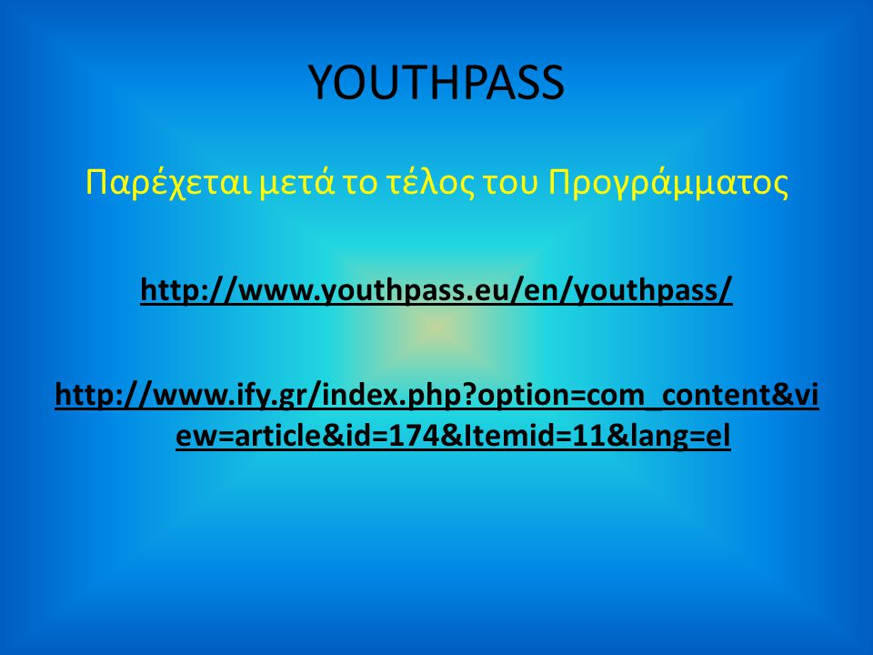 YOUTHPASS Παρέχεται μετά το τέλος του Προγράμματος http://www.youthpass.eu/en/youthpass/ http://www.ify.gr/index.php option=com_content&vi ew=article&id=174&Itemid=11&lang=el