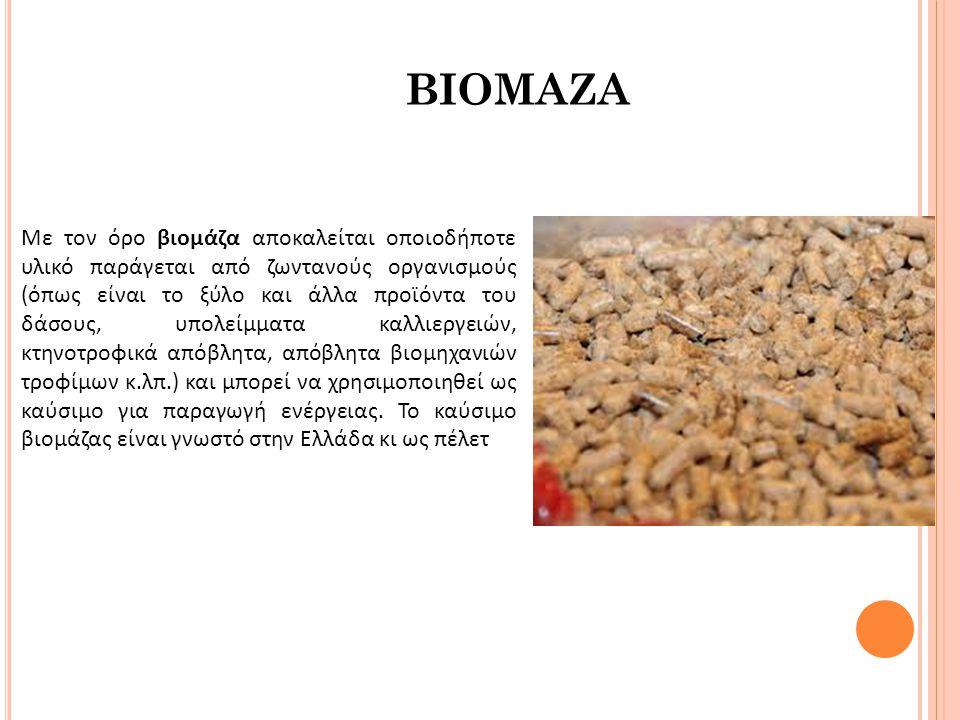 ΒΙΟΜΑΖΑ Με τον όρο βιομάζα αποκαλείται οποιοδήποτε υλικό παράγεται από ζωντανούς οργανισμούς (όπως είναι το ξύλο και άλλα προϊόντα του δάσους, υπολείμ