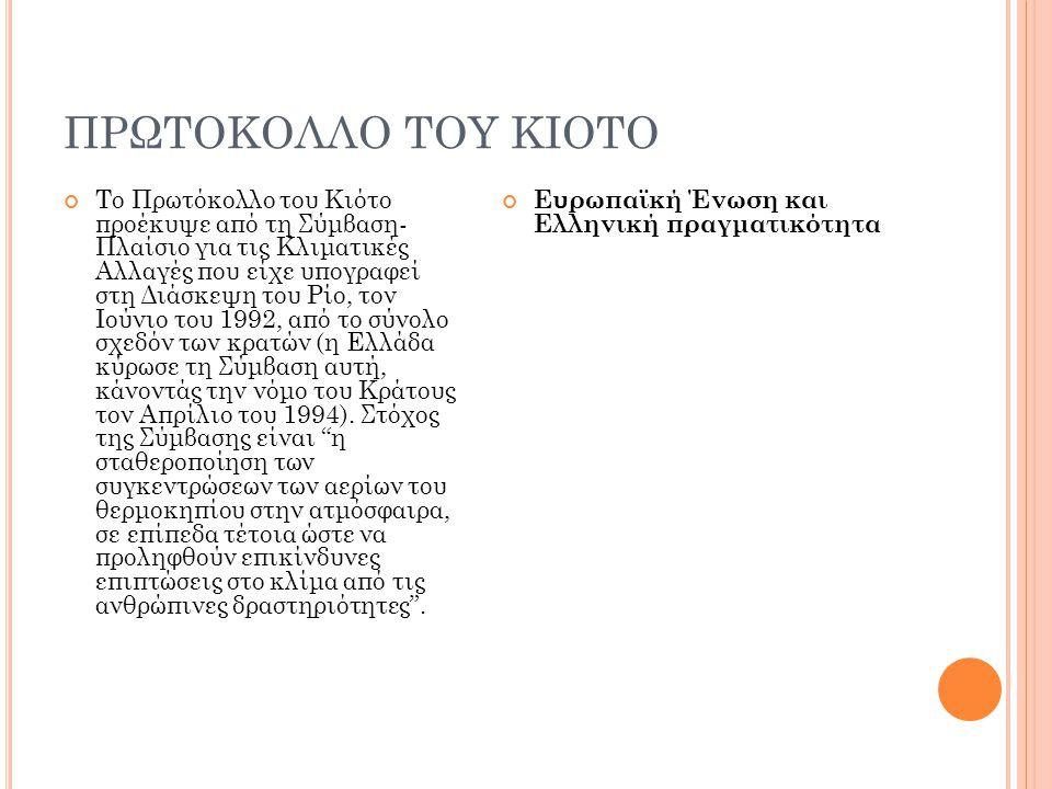 ΠΡΩΤΟΚΟΛΛΟ ΤΟΥ ΚΙΟΤΟ Το Πρωτόκολλο του Κιότο προέκυψε από τη Σύμβαση- Πλαίσιο για τις Κλιματικές Αλλαγές που είχε υπογραφεί στη Διάσκεψη του Ρίο, τον