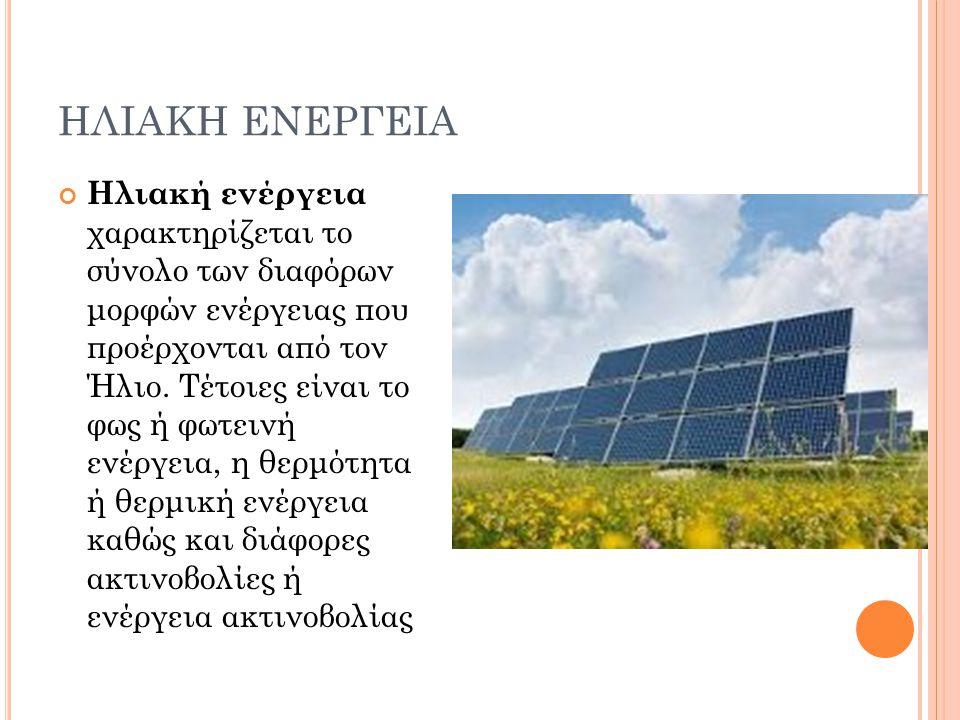ΗΛΙΑΚΗ ΕΝΕΡΓΕΙΑ Ηλιακή ενέργεια χαρακτηρίζεται το σύνολο των διαφόρων μορφών ενέργειας που προέρχονται από τον Ήλιο. Τέτοιες είναι το φως ή φωτεινή εν