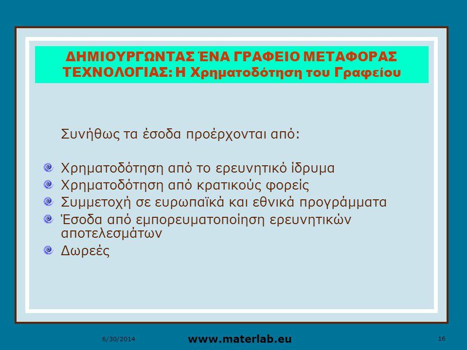 16 www.materlab.eu 6/30/2014 ΔΗΜΙΟΥΡΓΩΝΤΑΣ ΈΝΑ ΓΡΑΦΕΙΟ ΜΕΤΑΦΟΡΑΣ ΤΕΧΝΟΛΟΓΙΑΣ: Η Χρηματοδότηση του Γραφείου Συνήθως τα έσοδα προέρχονται από: Χρηματοδότηση από το ερευνητικό ίδρυμα Χρηματοδότηση από κρατικούς φορείς Συμμετοχή σε ευρωπαϊκά και εθνικά προγράμματα Έσοδα από εμπορευματοποίηση ερευνητικών αποτελεσμάτων Δωρεές