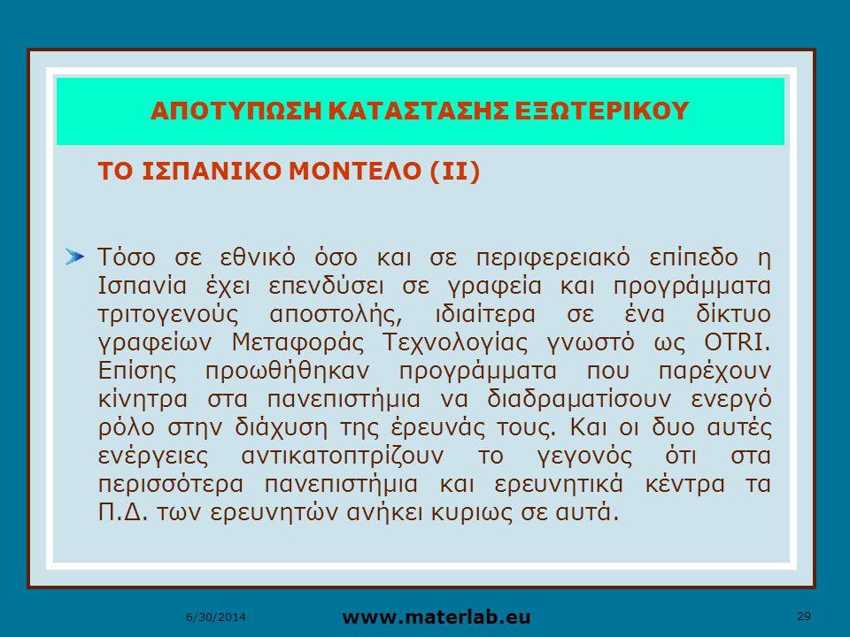 29 www.materlab.eu 6/30/2014 ΑΠΟΤΥΠΩΣΗ ΚΑΤΑΣΤΑΣΗΣ ΕΞΩΤΕΡΙΚΟΥ ΤΟ ΙΣΠΑΝΙΚΟ ΜΟΝΤΕΛΟ (ΙΙ) Τόσο σε εθνικό όσο και σε περιφερειακό επίπεδο η Ισπανία έχει επενδύσει σε γραφεία και προγράμματα τριτογενούς αποστολής, ιδιαίτερα σε ένα δίκτυο γραφείων Μεταφοράς Τεχνολογίας γνωστό ως OTRI.
