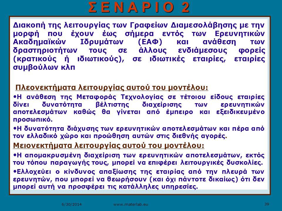 39 www.materlab.eu6/30/2014 Διακοπή της λειτουργίας των Γραφείων Διαμεσολάβησης με την μορφή που έχουν έως σήμερα εντός των Ερευνητικών Ακαδημαϊκών Ιδρυμάτων (ΕΑΦ) και ανάθεση των δραστηριοτήτων τους σε άλλους ενδιάμεσους φορείς (κρατικούς ή ιδιωτικούς), σε ιδιωτικές εταιρίες, εταιρίες συμβούλων κλπ Πλεονεκτήματα λειτουργίας αυτού του μοντέλου: • Η ανάθεση της Μεταφοράς Τεχνολογίας σε τέτοιου είδους εταιρίες δίνει δυνατότητα βέλτιστης διαχείρισης των ερευνητικών αποτελεσμάτων καθώς θα γίνεται από έμπειρο και εξειδικευμένο προσωπικό.