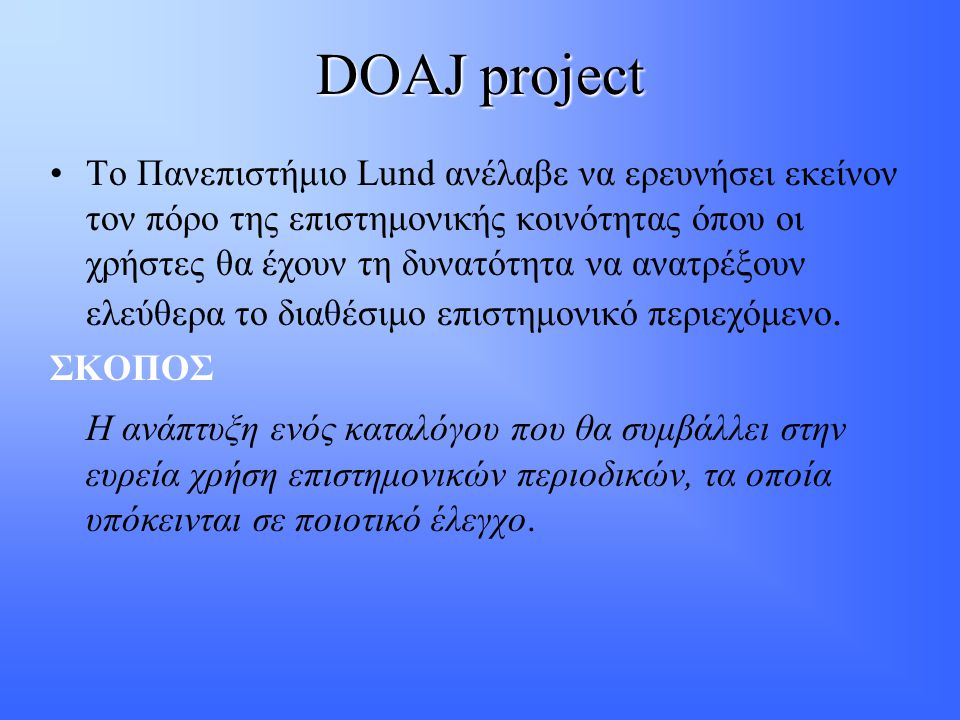 DOAJ project •Το Πανεπιστήμιο Lund ανέλαβε να ερευνήσει εκείνον τον πόρο της επιστημονικής κοινότητας όπου οι χρήστες θα έχουν τη δυνατότητα να ανατρέξουν ελεύθερα το διαθέσιμο επιστημονικό περιεχόμενο.