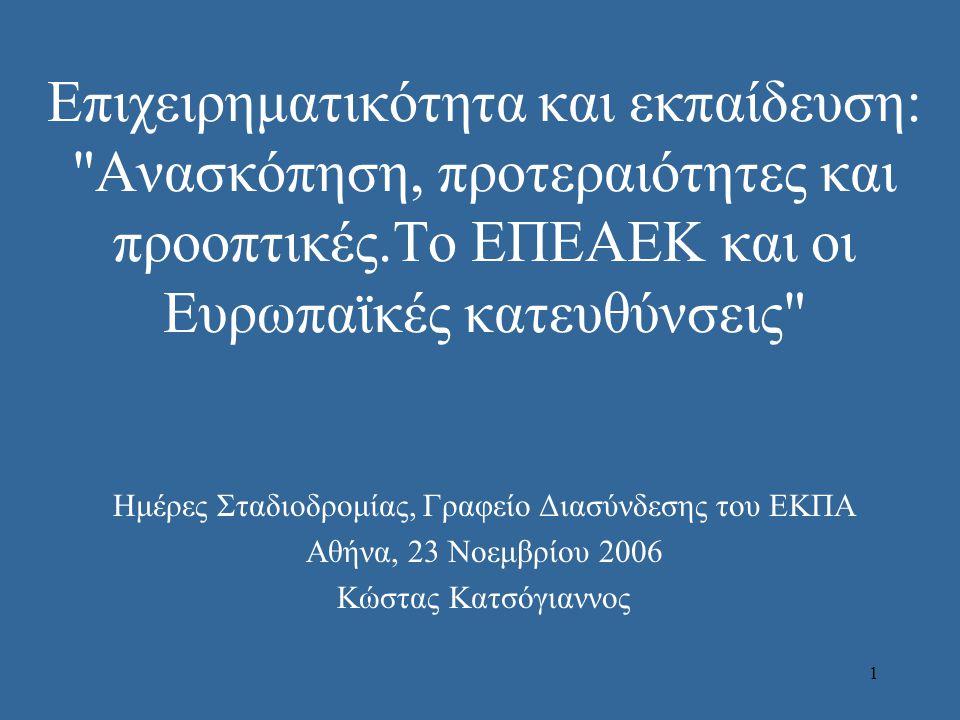 1 Επιχειρηματικότητα και εκπαίδευση: Ανασκόπηση, προτεραιότητες και προοπτικές.Το ΕΠΕΑΕΚ και οι Ευρωπαϊκές κατευθύνσεις Ημέρες Σταδιοδρομίας, Γραφείο Διασύνδεσης του ΕΚΠΑ Αθήνα, 23 Νοεμβρίου 2006 Κώστας Κατσόγιαννος