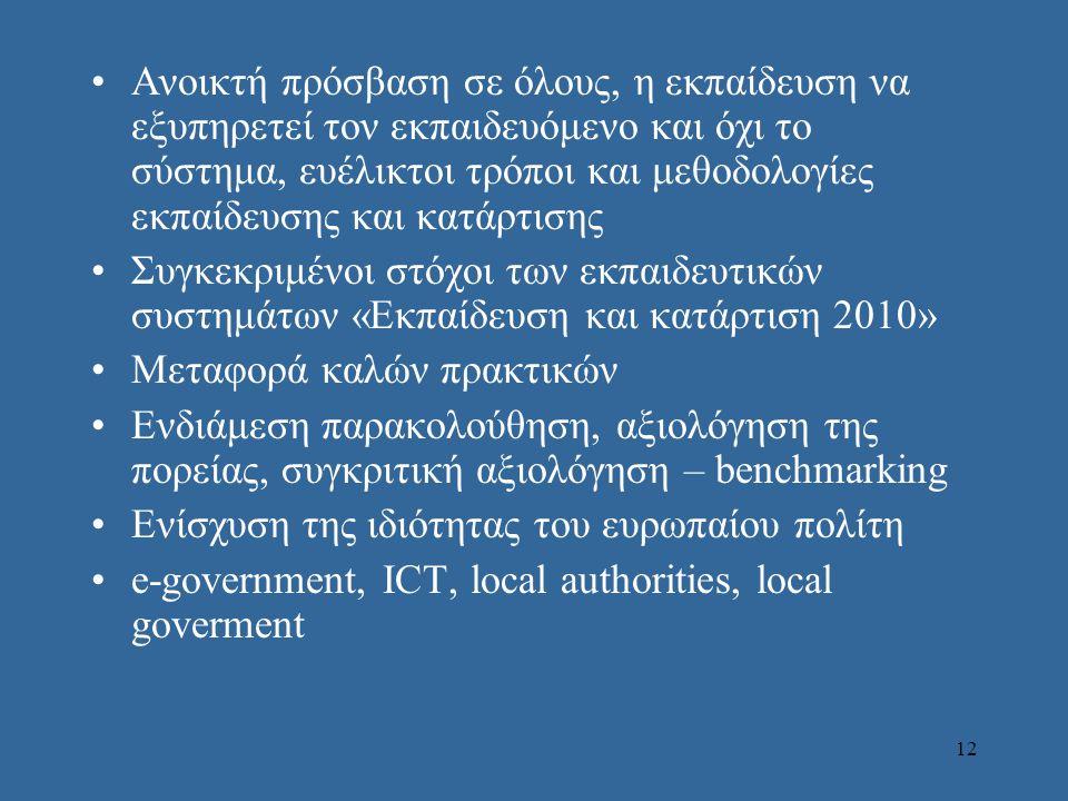 12 •Aνοικτή πρόσβαση σε όλους, η εκπαίδευση να εξυπηρετεί τον εκπαιδευόμενο και όχι το σύστημα, ευέλικτοι τρόποι και μεθοδολογίες εκπαίδευσης και κατάρτισης •Συγκεκριμένοι στόχοι των εκπαιδευτικών συστημάτων «Εκπαίδευση και κατάρτιση 2010» •Μεταφορά καλών πρακτικών •Ενδιάμεση παρακολούθηση, αξιολόγηση της πορείας, συγκριτική αξιολόγηση – benchmarking •Ενίσχυση της ιδιότητας του ευρωπαίου πολίτη •e-government, ICT, local authorities, local goverment